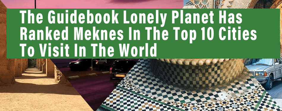 the guidebook lonely planet has ranked meknes in the top 10 cities to visit in the world