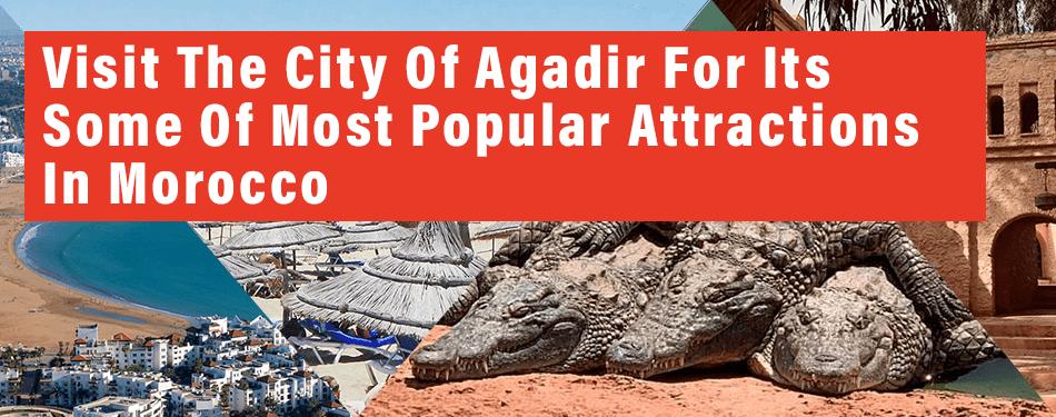 visit the city of agadir for some of most popular attractions in morocco